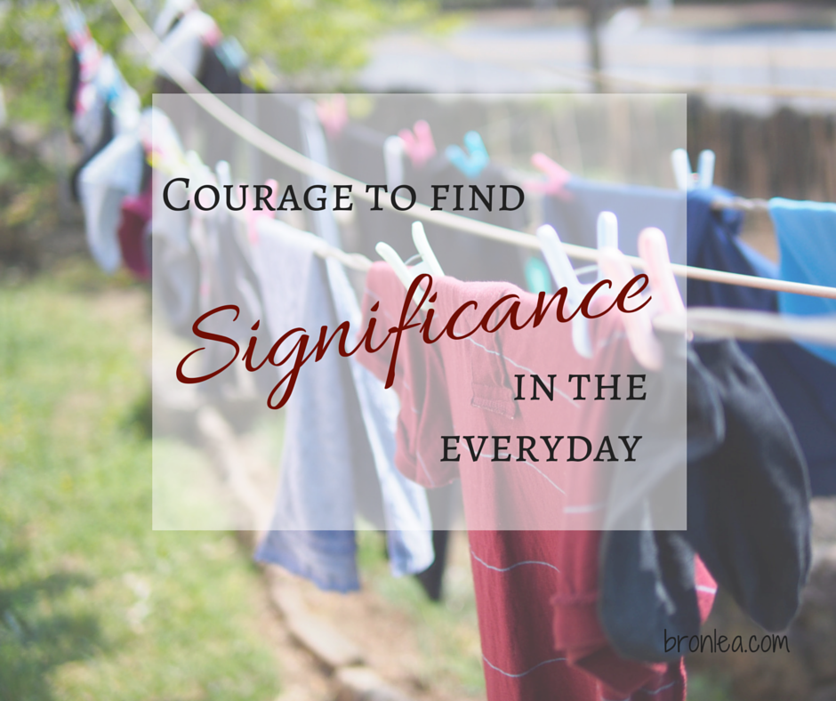Motherhood requires courage to find significance in the every day. Read this, and take courage.