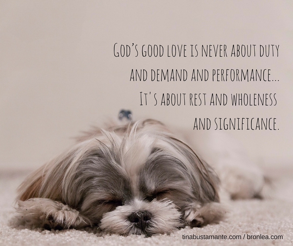 God's good love is never about duty and demand and performance... It's about rest and wholeness and significance.