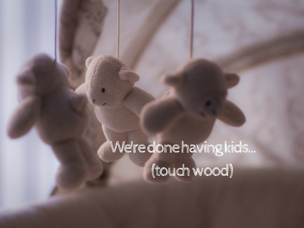 We're done having kids... (touch wood)