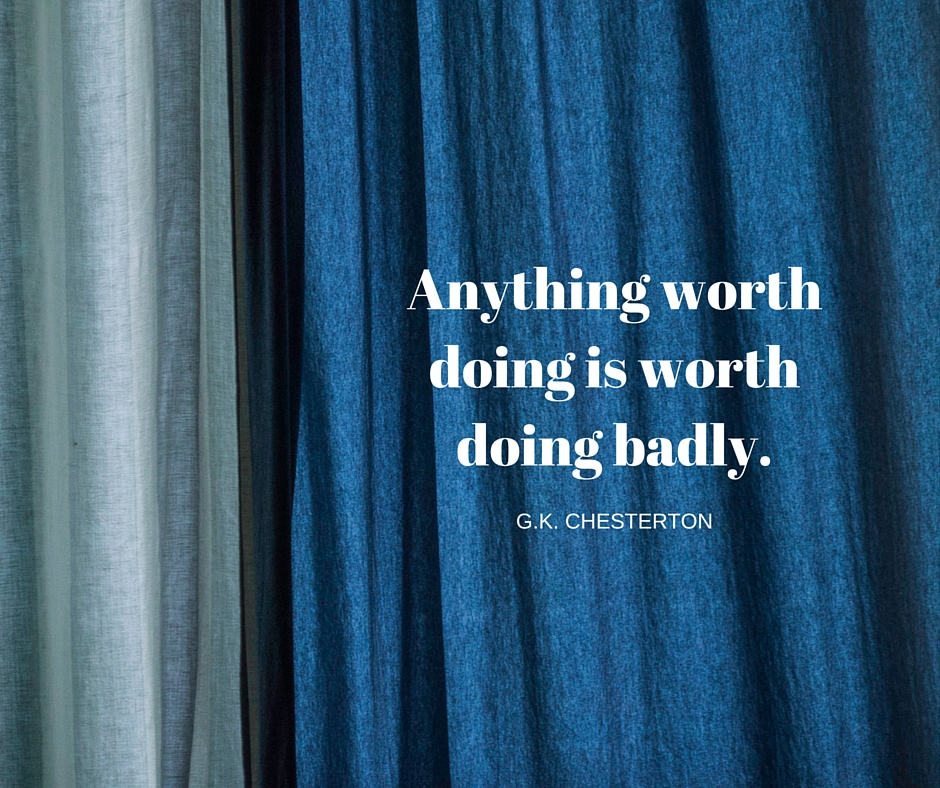 Anything worth doing is worth doing badly.